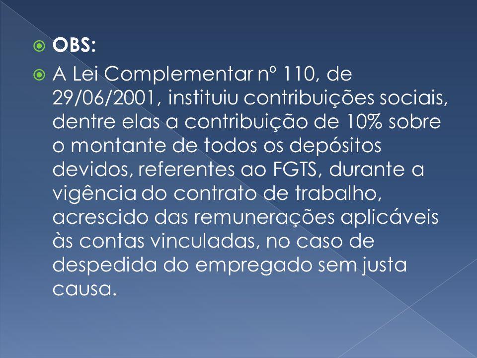 OBS: A Lei Complementar nº 110, de 29/06/2001, instituiu contribuições sociais, dentre elas a contribuição de 10% sobre o montante de todos os depósitos devidos, referentes ao FGTS, durante a vigência do contrato de trabalho, acrescido das remunerações aplicáveis às contas vinculadas, no caso de despedida do empregado sem justa causa.
