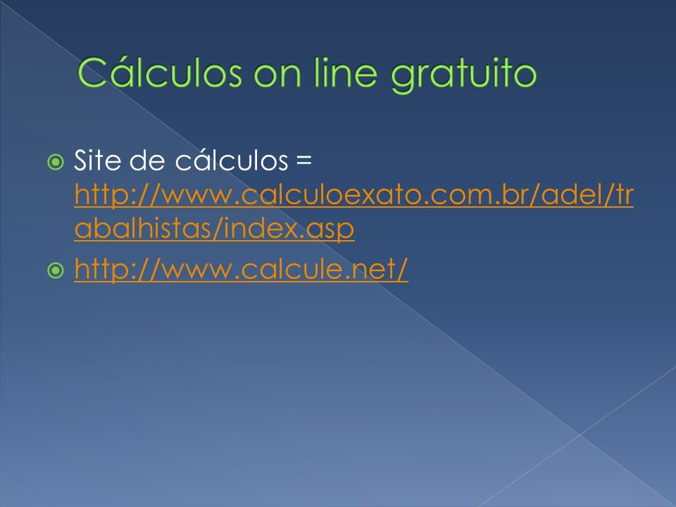 Site de cálculos = http://www.calculoexato.com.br/adel/tr abalhistas/index.asp http://www.calculoexato.com.br/adel/tr abalhistas/index.asp http://www.