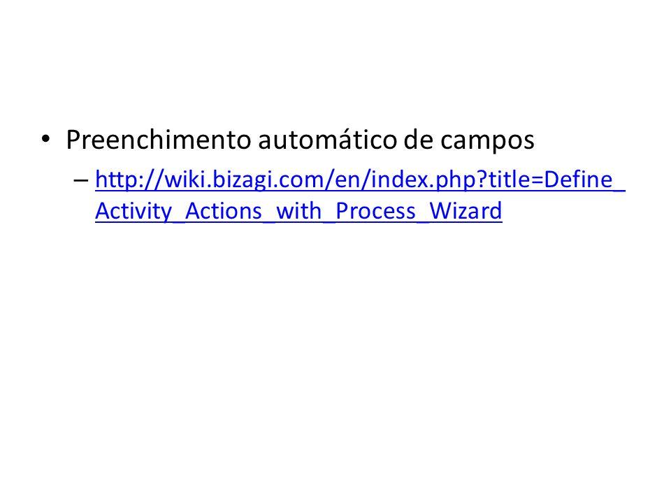 Preenchimento automático de campos – http://wiki.bizagi.com/en/index.php?title=Define_ Activity_Actions_with_Process_Wizard http://wiki.bizagi.com/en/