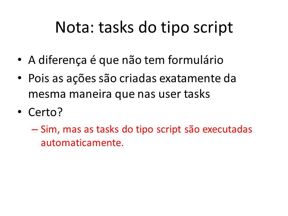 Nota: tasks do tipo script A diferença é que não tem formulário Pois as ações são criadas exatamente da mesma maneira que nas user tasks Certo? – Sim,