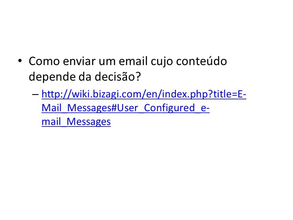 Como enviar um email cujo conteúdo depende da decisão? – http://wiki.bizagi.com/en/index.php?title=E- Mail_Messages#User_Configured_e- mail_Messages h