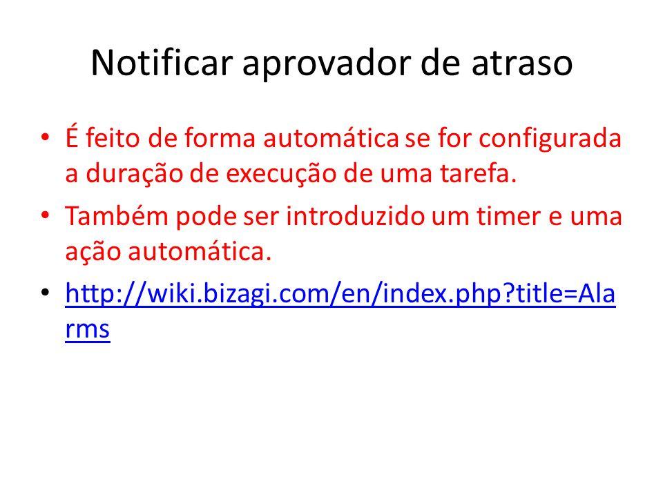 Notificar aprovador de atraso É feito de forma automática se for configurada a duração de execução de uma tarefa. Também pode ser introduzido um timer