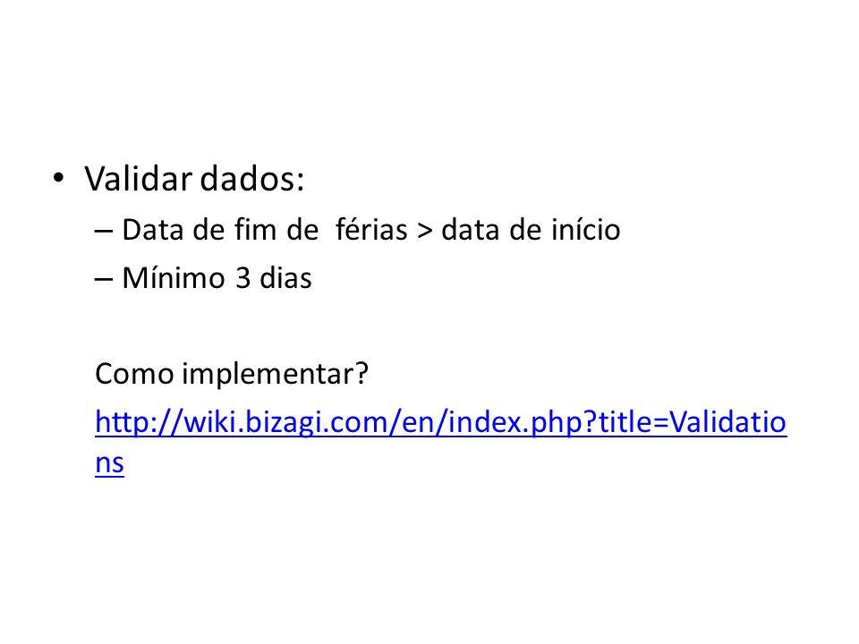 Validar dados: – Data de fim de férias > data de início – Mínimo 3 dias Como implementar? http://wiki.bizagi.com/en/index.php?title=Validatio ns