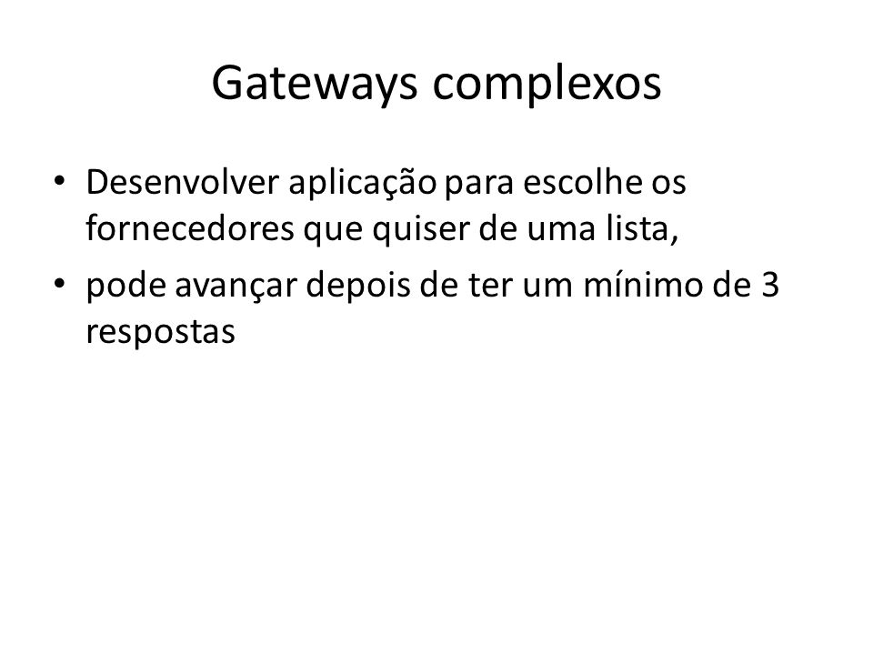 Gateways complexos Desenvolver aplicação para escolhe os fornecedores que quiser de uma lista, pode avançar depois de ter um mínimo de 3 respostas