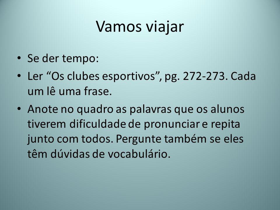 Vamos viajar Se der tempo: Ler Os clubes esportivos, pg. 272-273. Cada um lê uma frase. Anote no quadro as palavras que os alunos tiverem dificuldade