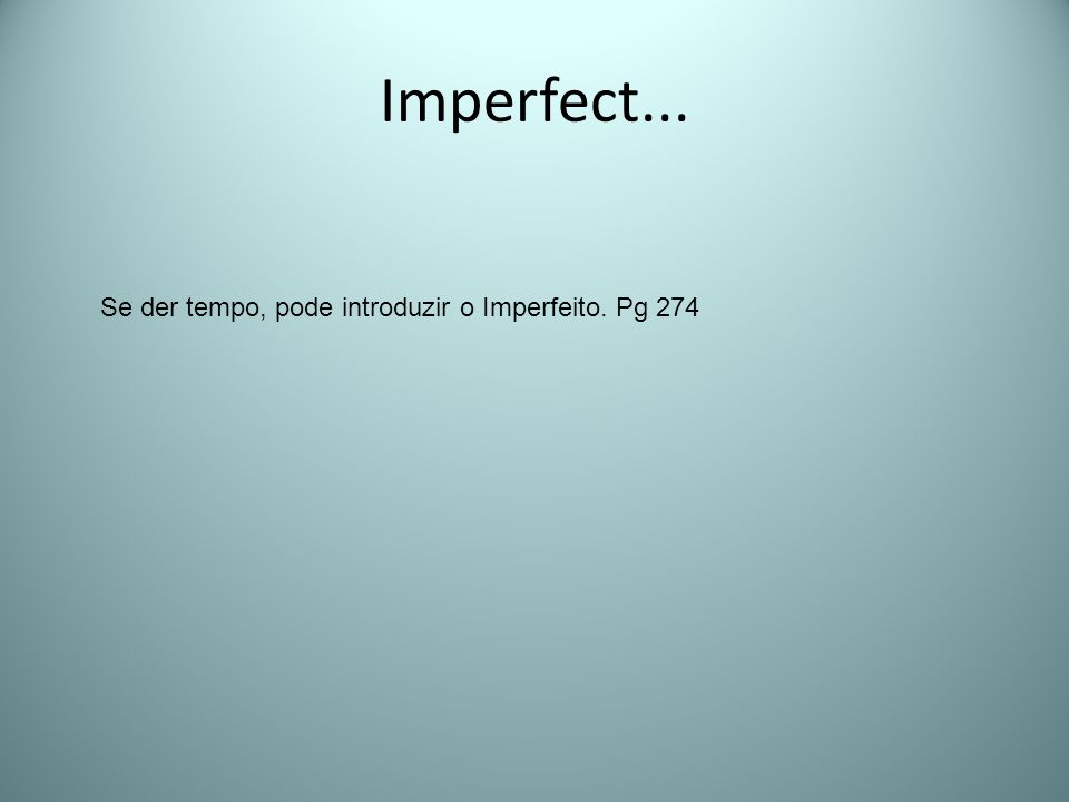 Imperfect... Se der tempo, pode introduzir o Imperfeito. Pg 274