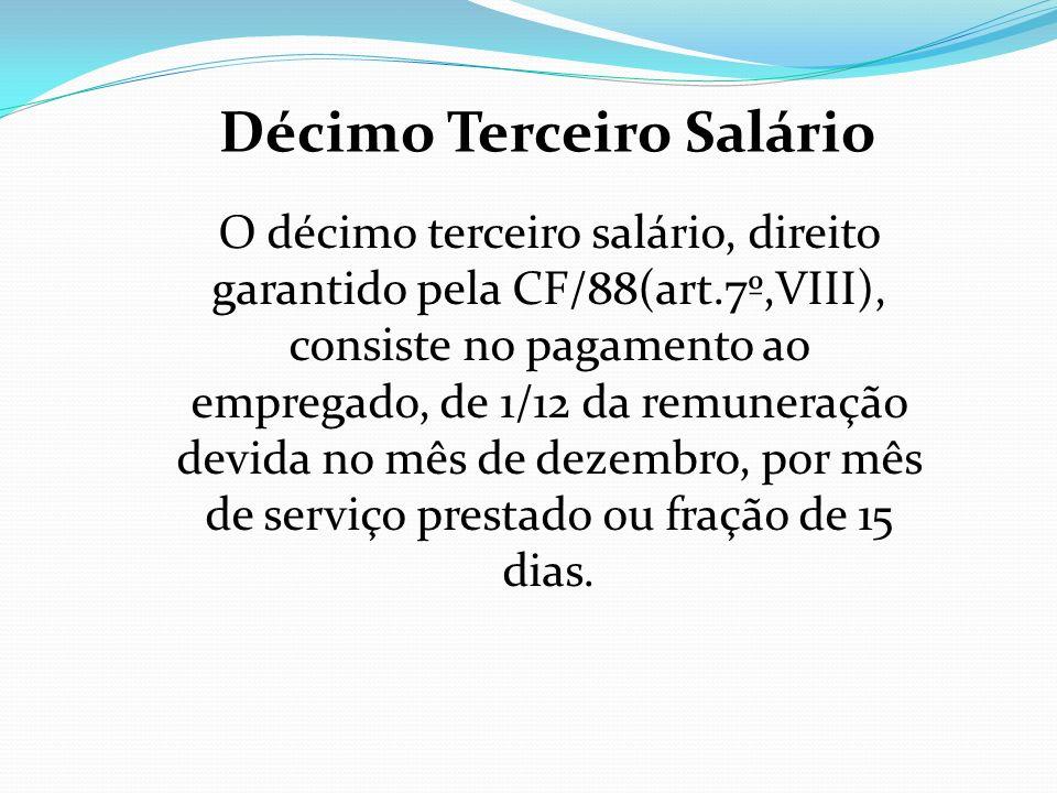 Décimo Terceiro Salário O décimo terceiro salário, direito garantido pela CF/88(art.7º,VIII), consiste no pagamento ao empregado, de 1/12 da remuneraç