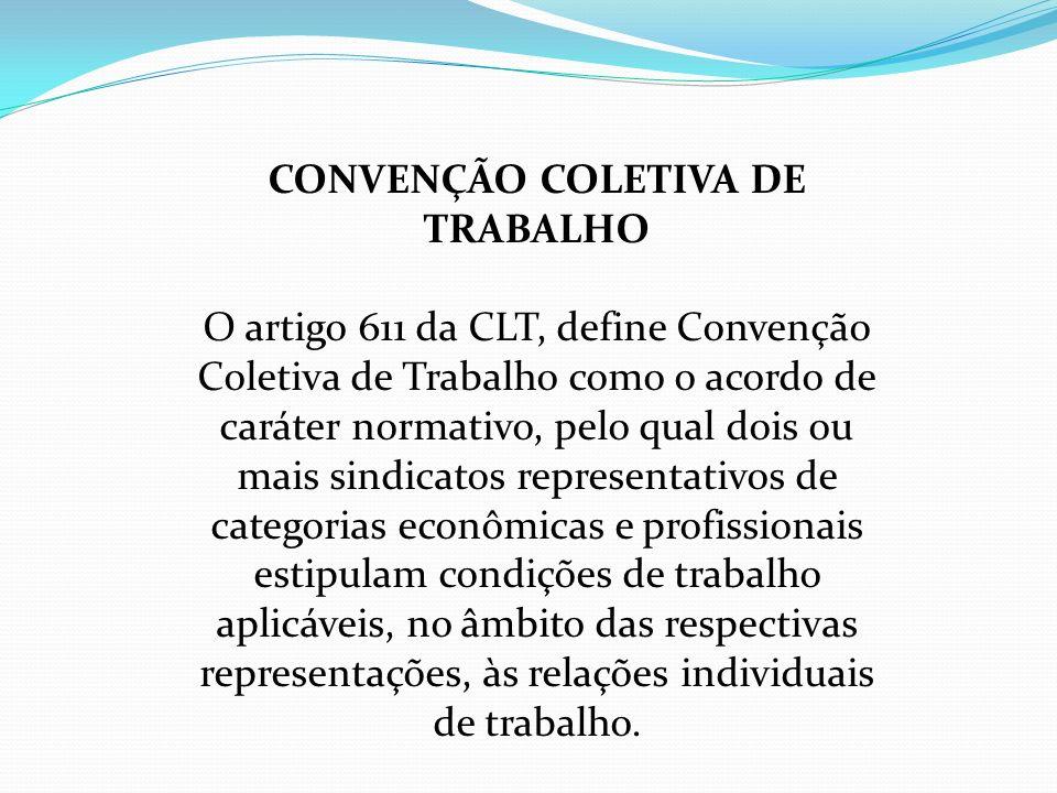CONVENÇÃO COLETIVA DE TRABALHO O artigo 611 da CLT, define Convenção Coletiva de Trabalho como o acordo de caráter normativo, pelo qual dois ou mais s