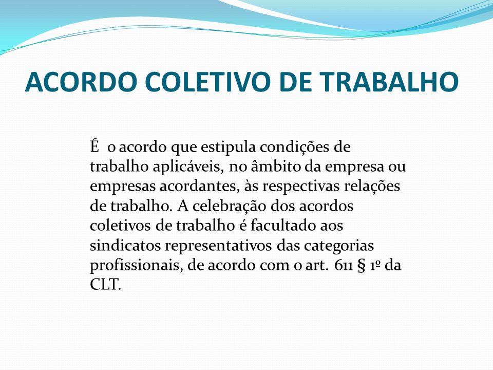 ACORDO COLETIVO DE TRABALHO É o acordo que estipula condições de trabalho aplicáveis, no âmbito da empresa ou empresas acordantes, às respectivas rela