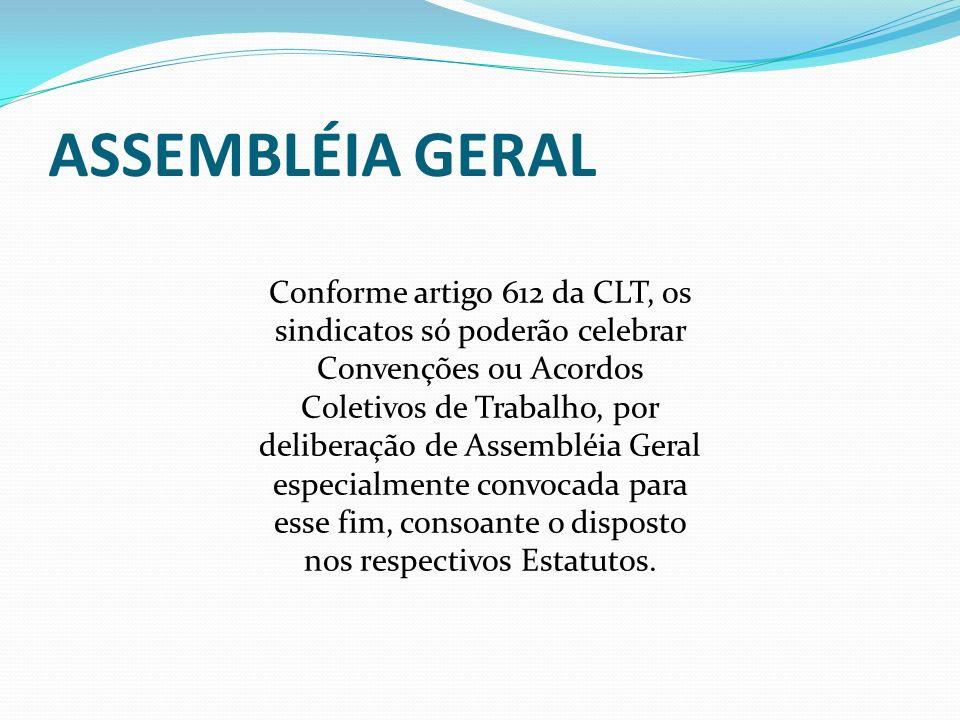 ASSEMBLÉIA GERAL Conforme artigo 612 da CLT, os sindicatos só poderão celebrar Convenções ou Acordos Coletivos de Trabalho, por deliberação de Assembl