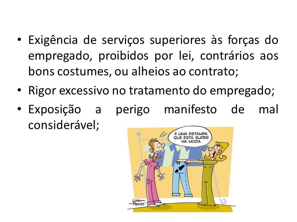 Exigência de serviços superiores às forças do empregado, proibidos por lei, contrários aos bons costumes, ou alheios ao contrato; Rigor excessivo no t