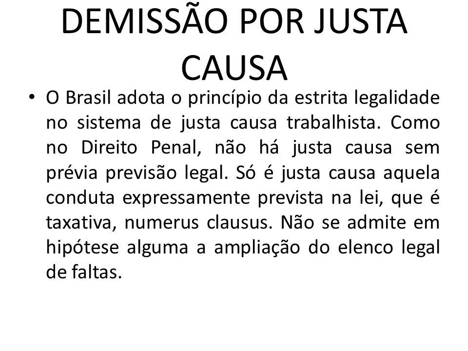 DEMISSÃO POR JUSTA CAUSA O Brasil adota o princípio da estrita legalidade no sistema de justa causa trabalhista. Como no Direito Penal, não há justa c