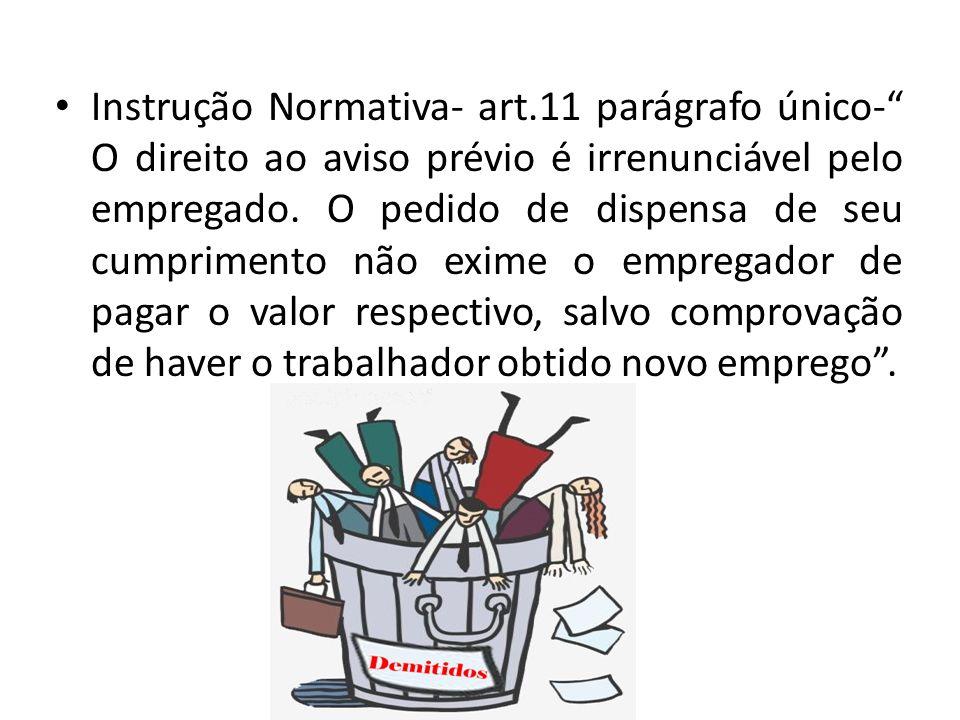 Instrução Normativa- art.11 parágrafo único- O direito ao aviso prévio é irrenunciável pelo empregado. O pedido de dispensa de seu cumprimento não exi