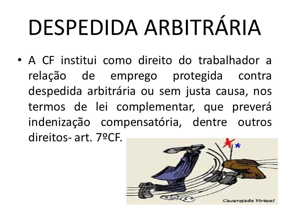 DESPEDIDA ARBITRÁRIA A CF institui como direito do trabalhador a relação de emprego protegida contra despedida arbitrária ou sem justa causa, nos term