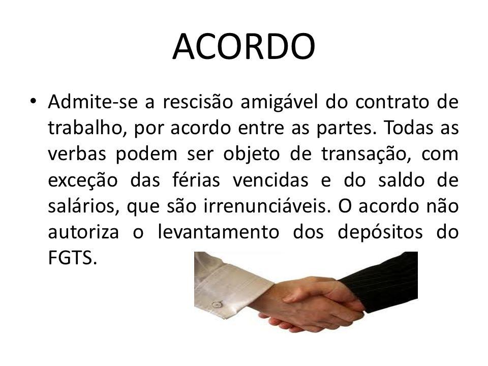 ACORDO Admite-se a rescisão amigável do contrato de trabalho, por acordo entre as partes. Todas as verbas podem ser objeto de transação, com exceção d