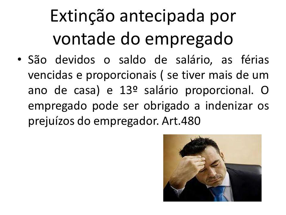Extinção antecipada por vontade do empregado São devidos o saldo de salário, as férias vencidas e proporcionais ( se tiver mais de um ano de casa) e 1