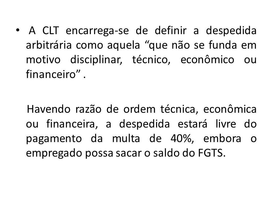 A CLT encarrega-se de definir a despedida arbitrária como aquela que não se funda em motivo disciplinar, técnico, econômico ou financeiro. Havendo raz