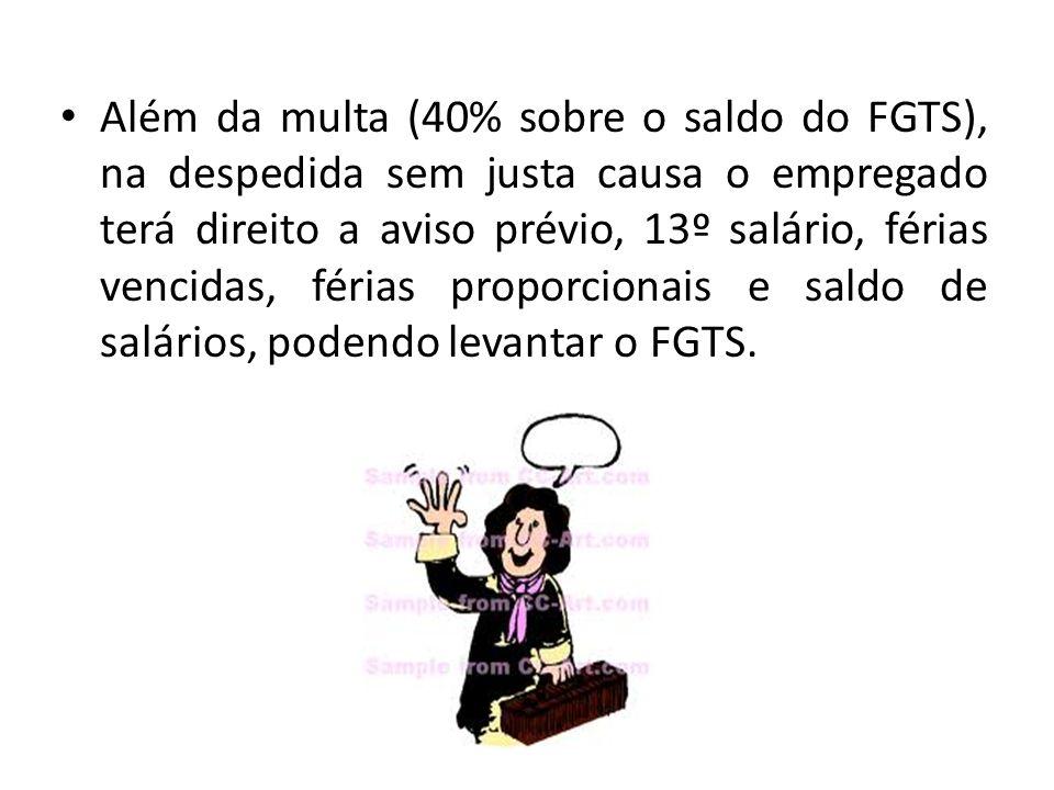 Além da multa (40% sobre o saldo do FGTS), na despedida sem justa causa o empregado terá direito a aviso prévio, 13º salário, férias vencidas, férias