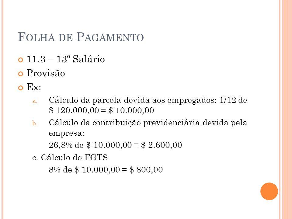 F OLHA DE P AGAMENTO 11.3 – 13º Salário Provisão Ex: a. Cálculo da parcela devida aos empregados: 1/12 de $ 120.000,00 = $ 10.000,00 b. Cálculo da con