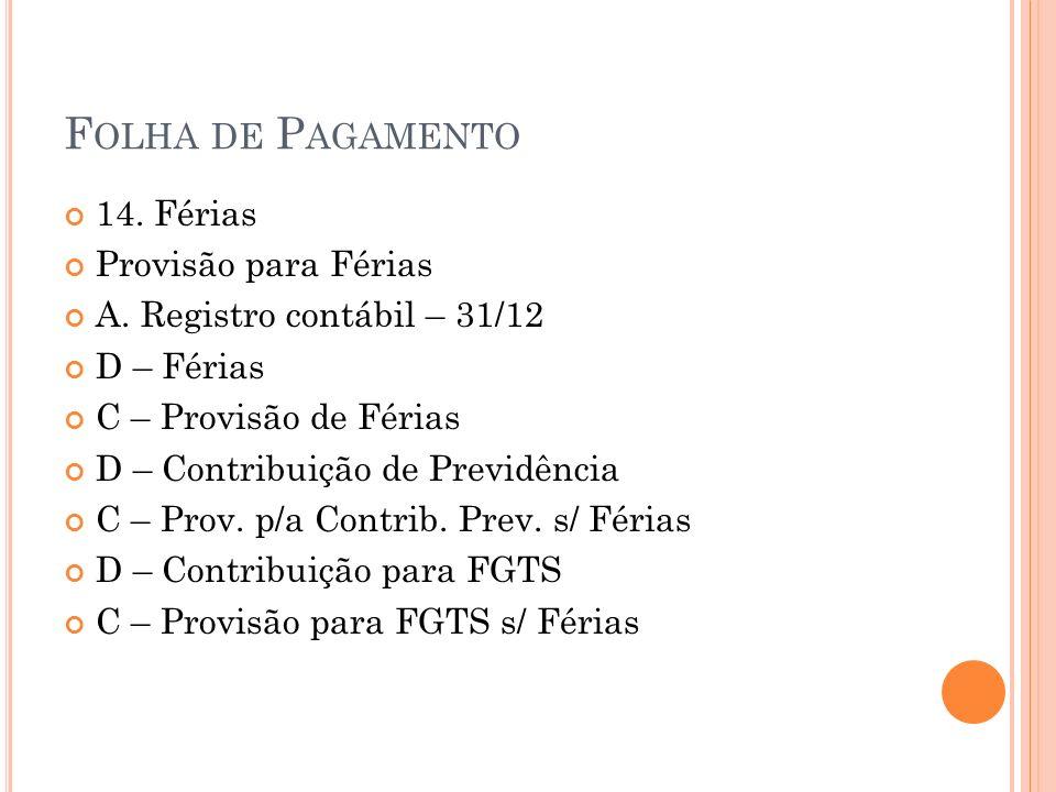F OLHA DE P AGAMENTO 14. Férias Provisão para Férias A. Registro contábil – 31/12 D – Férias C – Provisão de Férias D – Contribuição de Previdência C