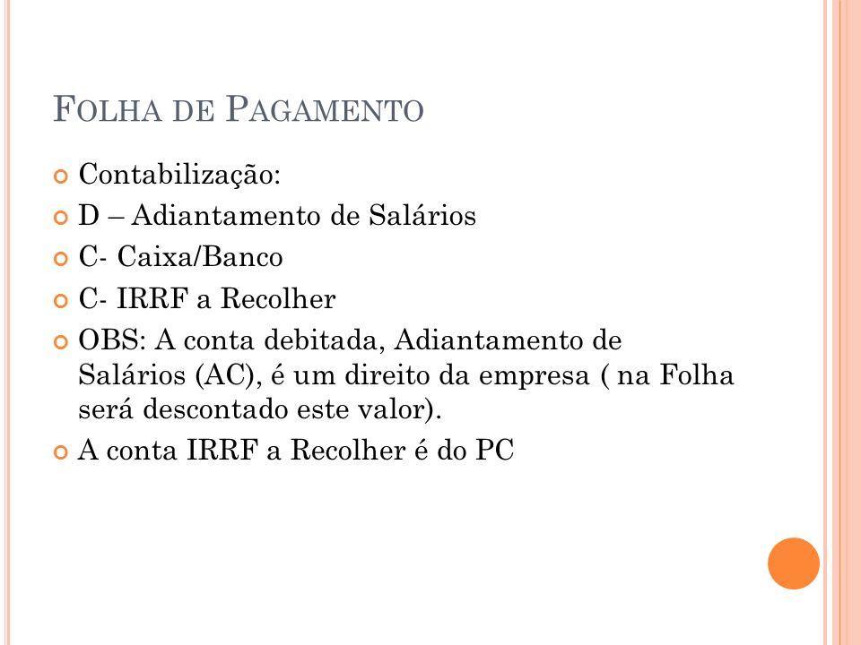 F OLHA DE P AGAMENTO Contabilização: D – Adiantamento de Salários C- Caixa/Banco C- IRRF a Recolher OBS: A conta debitada, Adiantamento de Salários (A