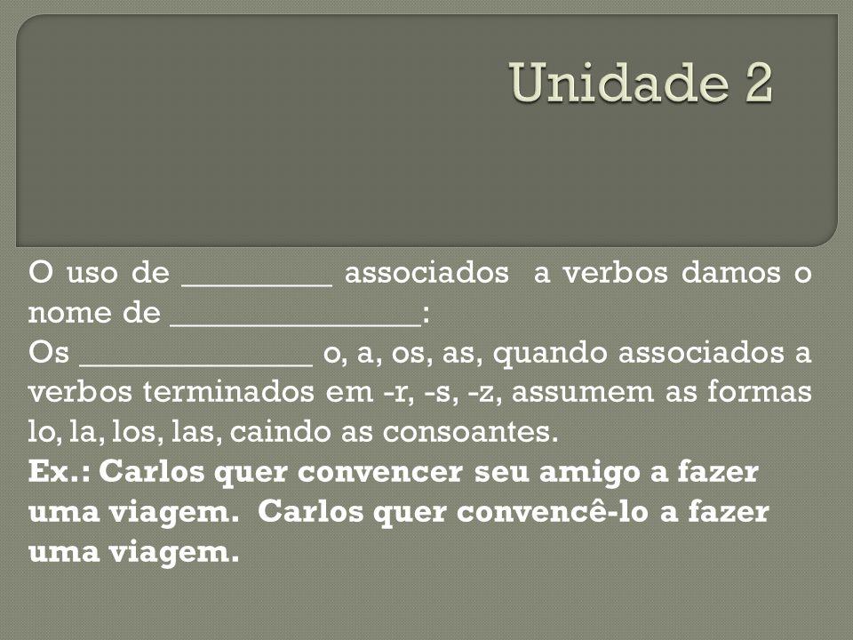 O uso de _________ associados a verbos damos o nome de _______________: Os ______________ o, a, os, as, quando associados a verbos terminados em -r, -s, -z, assumem as formas lo, la, los, las, caindo as consoantes.