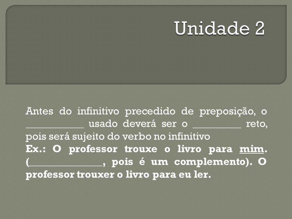 Antes do infinitivo precedido de preposição, o ____________ usado deverá ser o __________ reto, pois será sujeito do verbo no infinitivo Ex.: O professor trouxe o livro para mim.