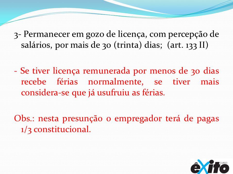 3- Permanecer em gozo de licença, com percepção de salários, por mais de 30 (trinta) dias; (art. 133 II) - Se tiver licença remunerada por menos de 30