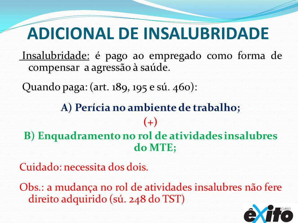 ADICIONAL DE INSALUBRIDADE Insalubridade: é pago ao empregado como forma de compensar a agressão à saúde. Quando paga: (art. 189, 195 e sú. 460): A) P