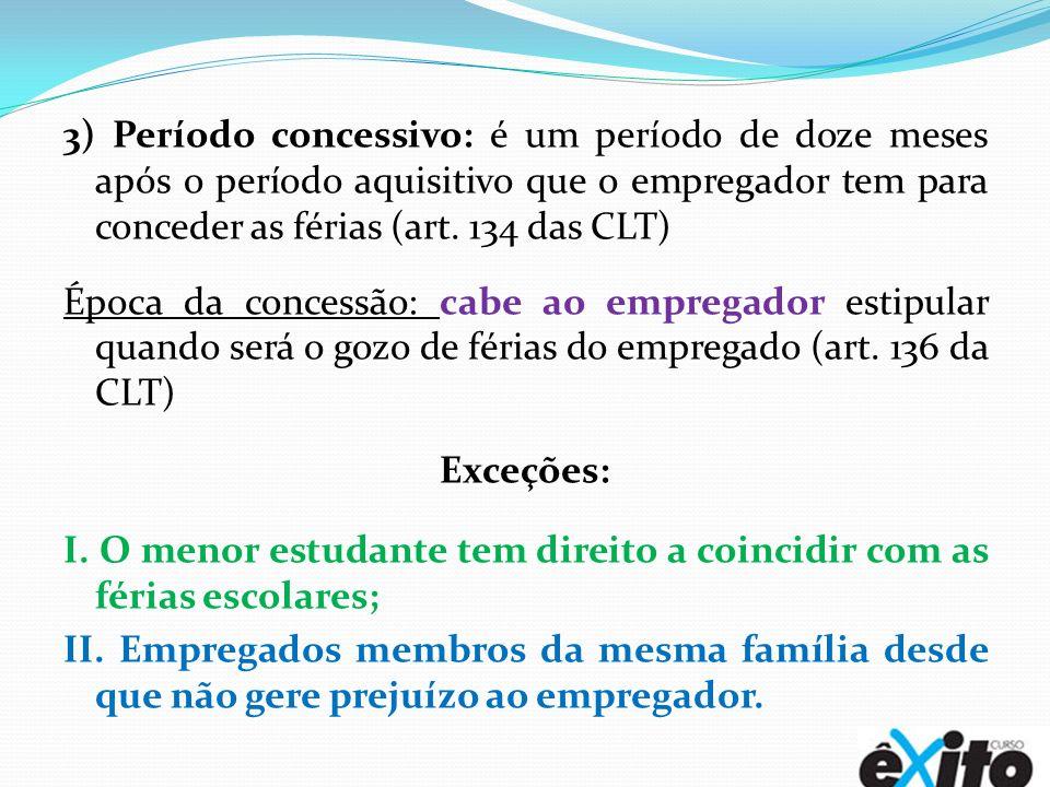 3) Período concessivo: é um período de doze meses após o período aquisitivo que o empregador tem para conceder as férias (art. 134 das CLT) Época da c