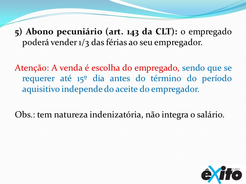 5) Abono pecuniário (art. 143 da CLT): o empregado poderá vender 1/3 das férias ao seu empregador. Atenção: A venda é escolha do empregado, sendo que