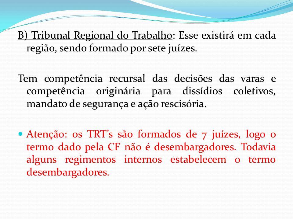 B) Tribunal Regional do Trabalho: Esse existirá em cada região, sendo formado por sete juízes. Tem competência recursal das decisões das varas e compe