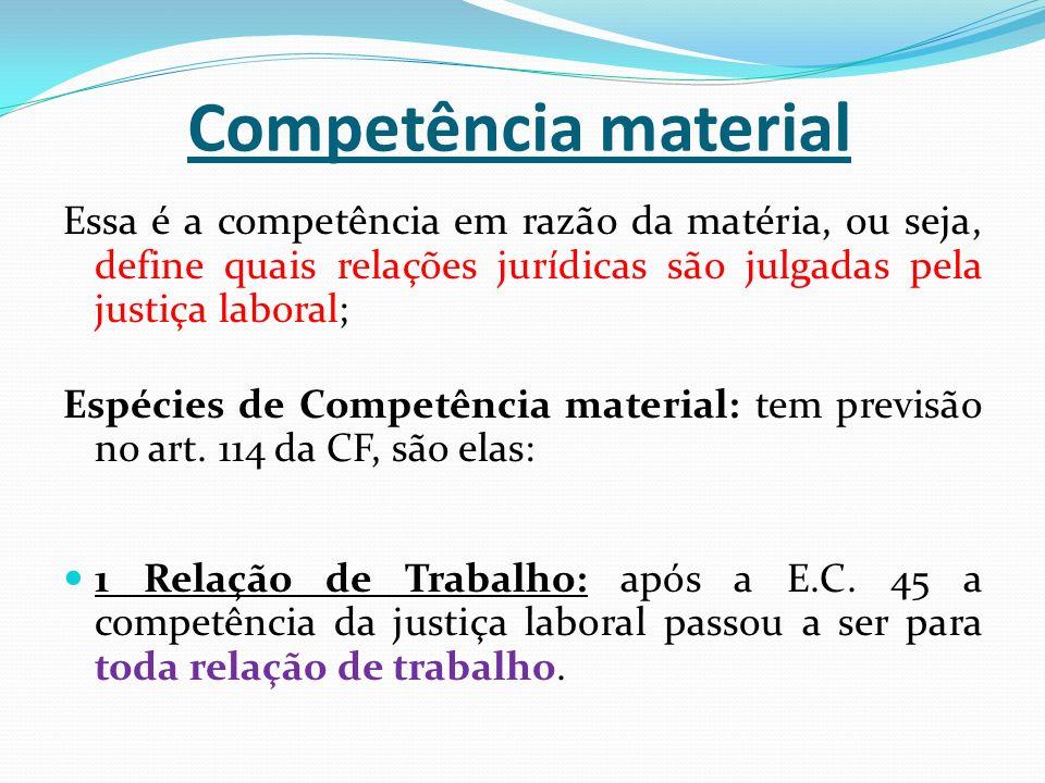 Competência material Essa é a competência em razão da matéria, ou seja, define quais relações jurídicas são julgadas pela justiça laboral; Espécies de Competência material: tem previsão no art.