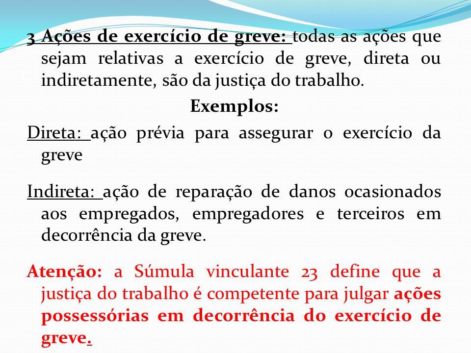 3 Ações de exercício de greve: todas as ações que sejam relativas a exercício de greve, direta ou indiretamente, são da justiça do trabalho. Exemplos: