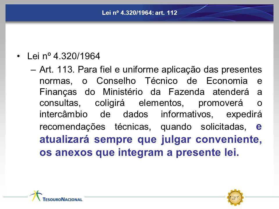 Lei nº 4.320/1964: art. 112 Lei nº 4.320/1964 –Art. 113. Para fiel e uniforme aplicação das presentes normas, o Conselho Técnico de Economia e Finança