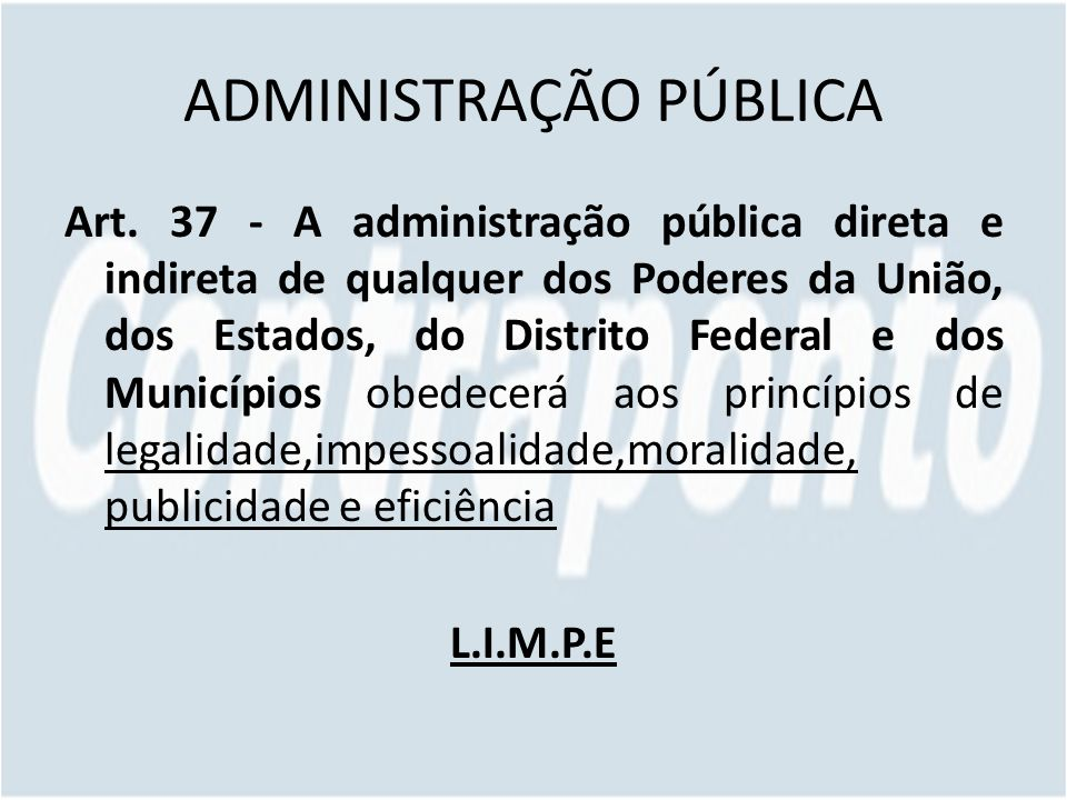 ADMINISTRAÇÃO PÚBLICA Art. 37 - A administração pública direta e indireta de qualquer dos Poderes da União, dos Estados, do Distrito Federal e dos Mun