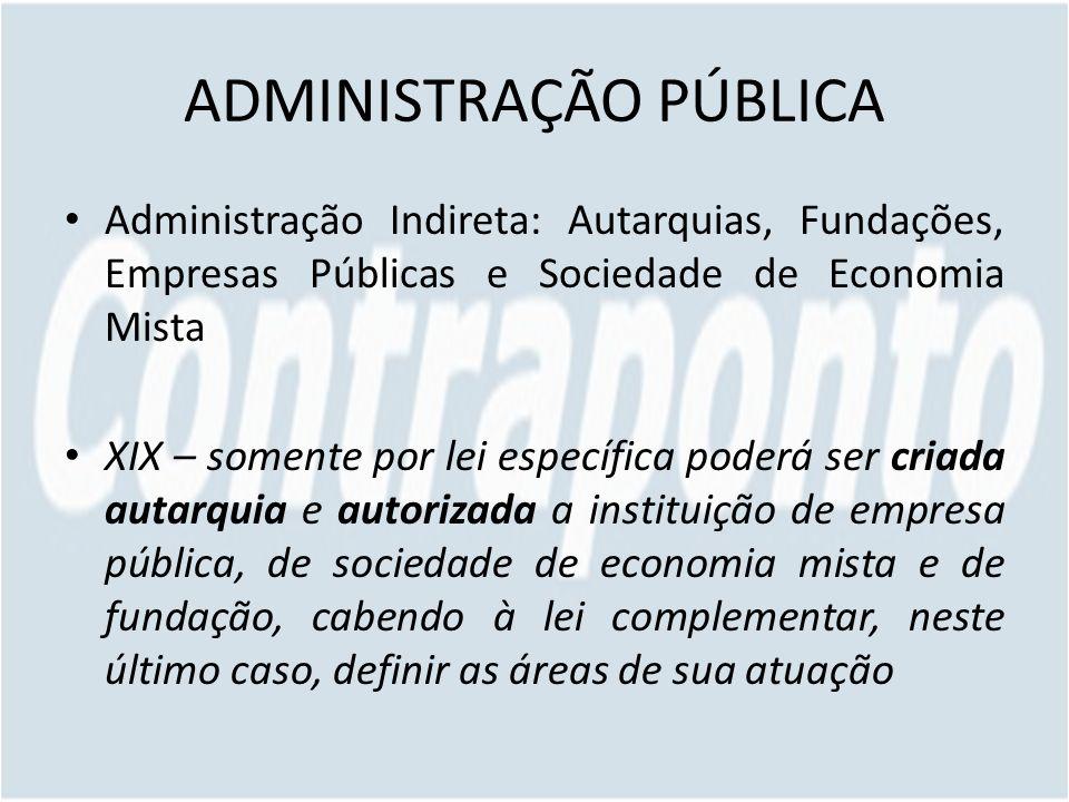 ADMINISTRAÇÃO PÚBLICA Administração Indireta: Autarquias, Fundações, Empresas Públicas e Sociedade de Economia Mista XIX – somente por lei específica
