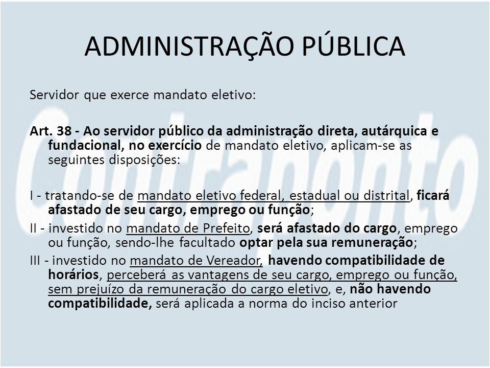 ADMINISTRAÇÃO PÚBLICA Servidor que exerce mandato eletivo: Art. 38 - Ao servidor público da administração direta, autárquica e fundacional, no exercíc