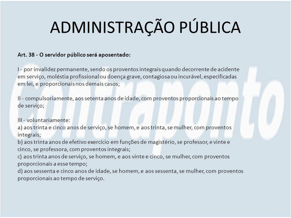 ADMINISTRAÇÃO PÚBLICA Art. 38 - O servidor público será aposentado: I - por invalidez permanente, sendo os proventos integrais quando decorrente de ac