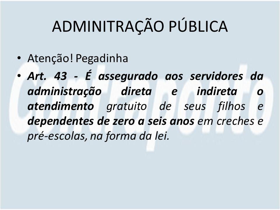 ADMINITRAÇÃO PÚBLICA Atenção! Pegadinha Art. 43 - É assegurado aos servidores da administração direta e indireta o atendimento gratuito de seus filhos