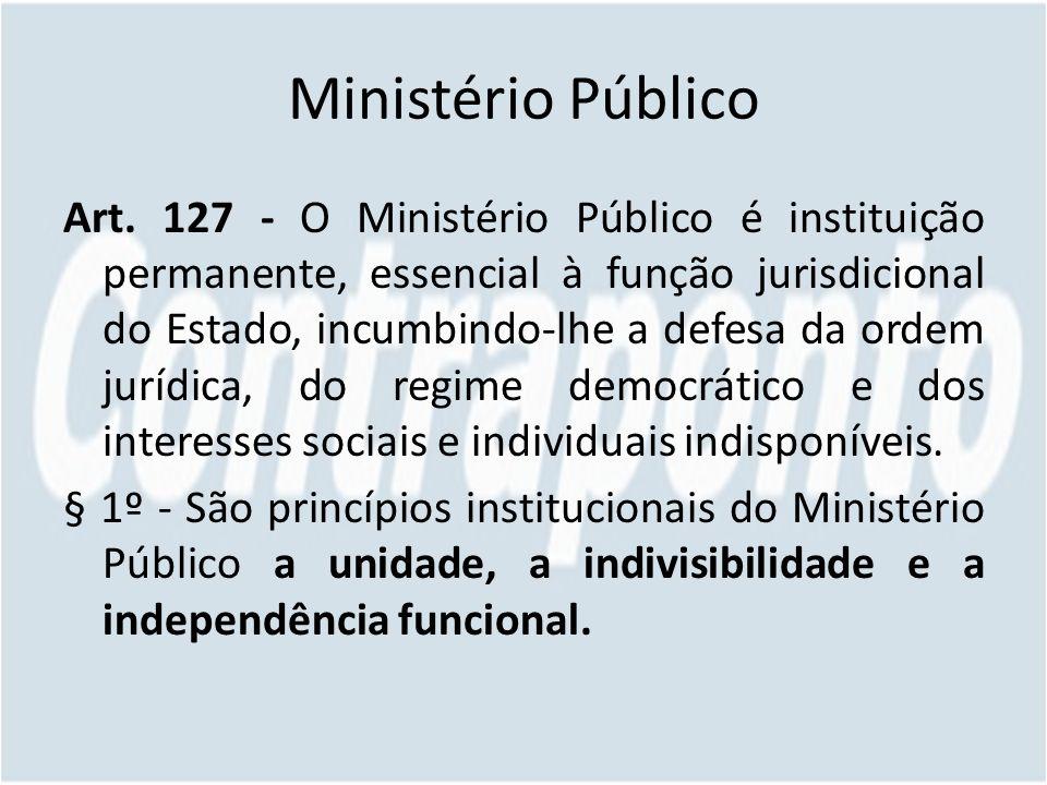 Ministério Público Art. 127 - O Ministério Público é instituição permanente, essencial à função jurisdicional do Estado, incumbindo-lhe a defesa da or