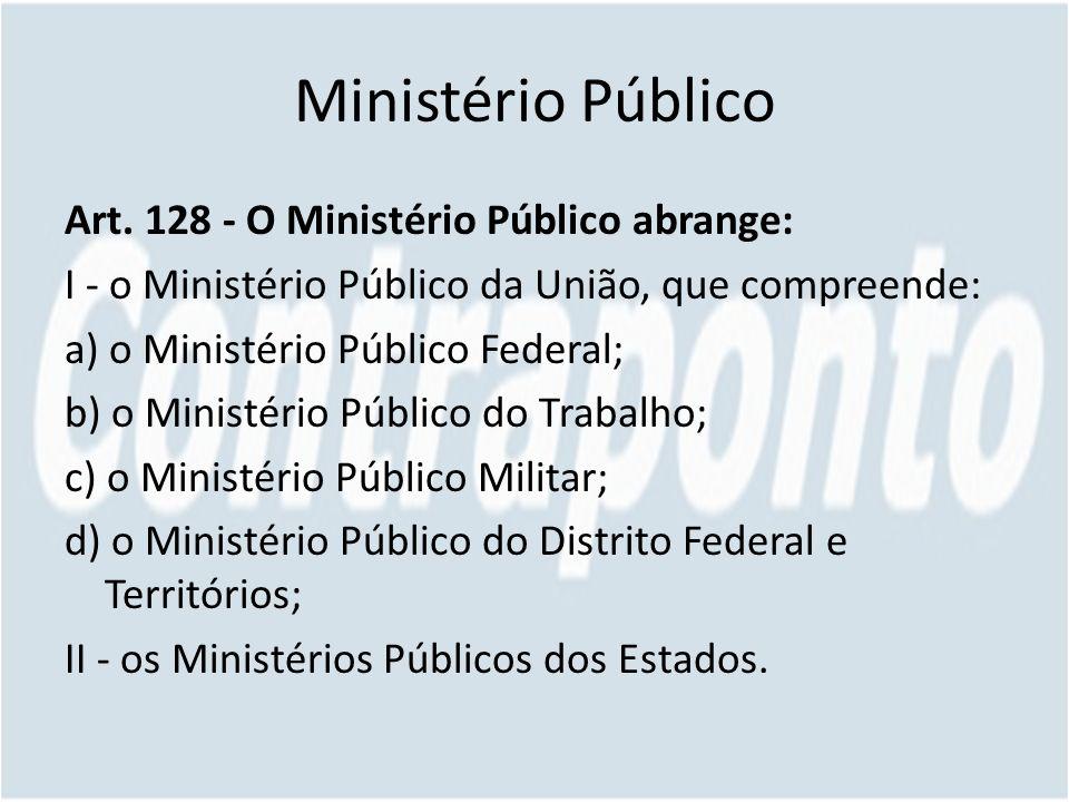 Ministério Público Art. 128 - O Ministério Público abrange: I - o Ministério Público da União, que compreende: a) o Ministério Público Federal; b) o M