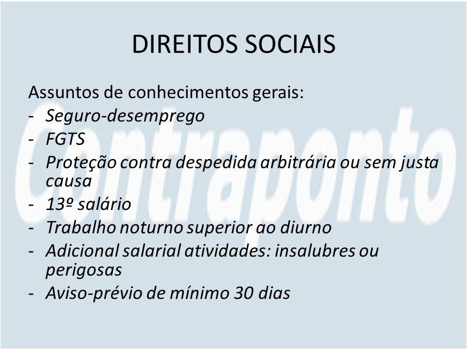 DIREITOS SOCIAIS Assuntos de conhecimentos gerais: -Seguro-desemprego -FGTS -Proteção contra despedida arbitrária ou sem justa causa -13º salário -Tra