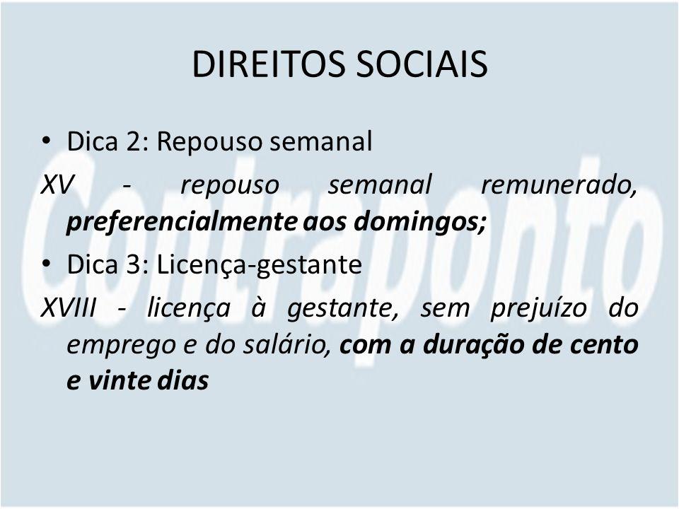 DIREITOS SOCIAIS Dica 2: Repouso semanal XV - repouso semanal remunerado, preferencialmente aos domingos; Dica 3: Licença-gestante XVIII - licença à g