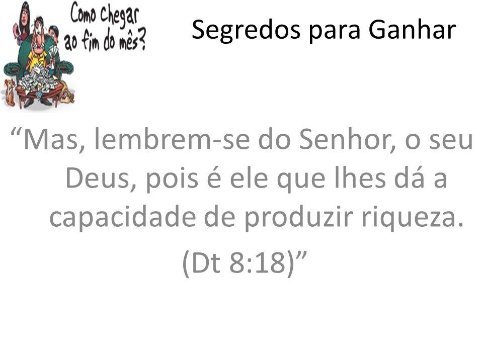 Segredos para Ganhar Mas, lembrem-se do Senhor, o seu Deus, pois é ele que lhes dá a capacidade de produzir riqueza. (Dt 8:18)