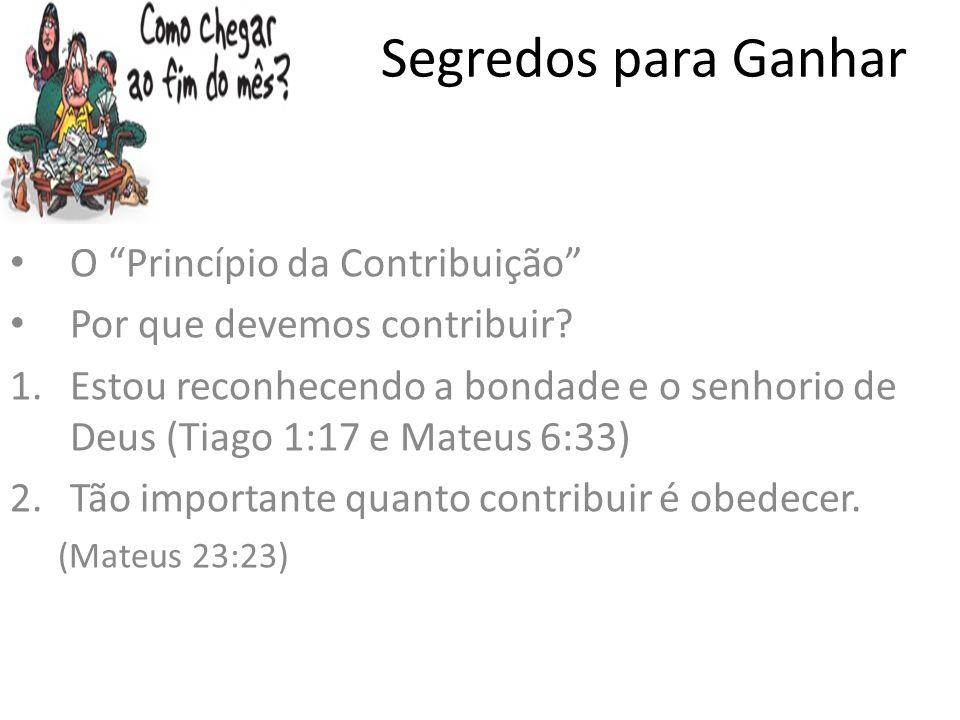 Segredos para Ganhar O Princípio da Contribuição Por que devemos contribuir? 1.Estou reconhecendo a bondade e o senhorio de Deus (Tiago 1:17 e Mateus