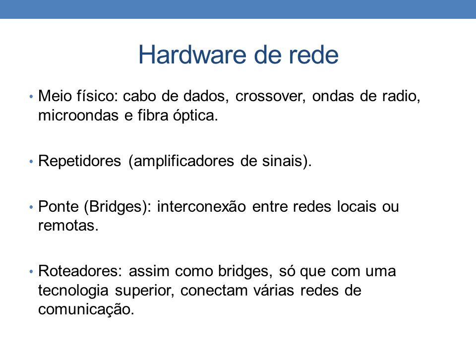 Hardware de rede Meio físico: cabo de dados, crossover, ondas de radio, microondas e fibra óptica. Repetidores (amplificadores de sinais). Ponte (Brid