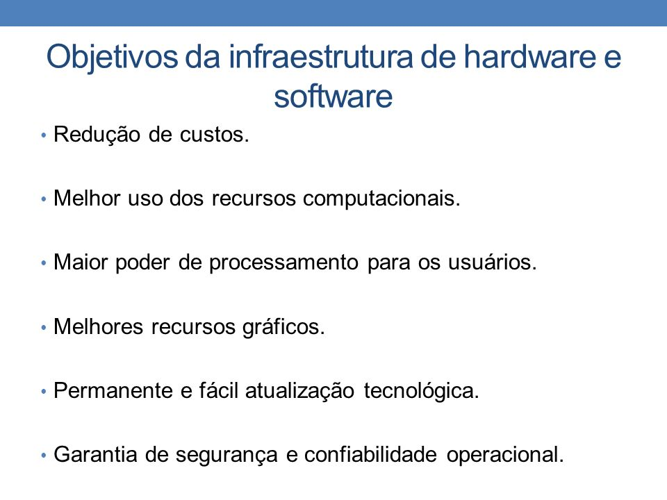 Objetivos da infraestrutura de hardware e software Redução de custos. Melhor uso dos recursos computacionais. Maior poder de processamento para os usu