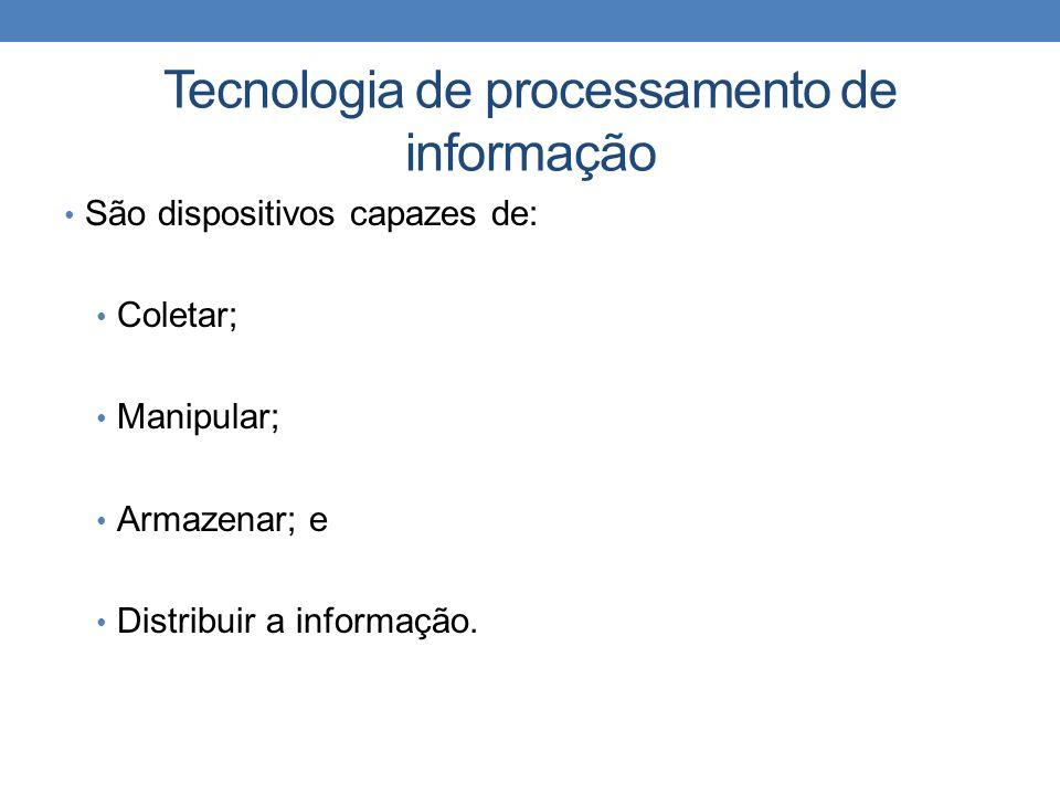 Tecnologia de processamento de informação São dispositivos capazes de: Coletar; Manipular; Armazenar; e Distribuir a informação.