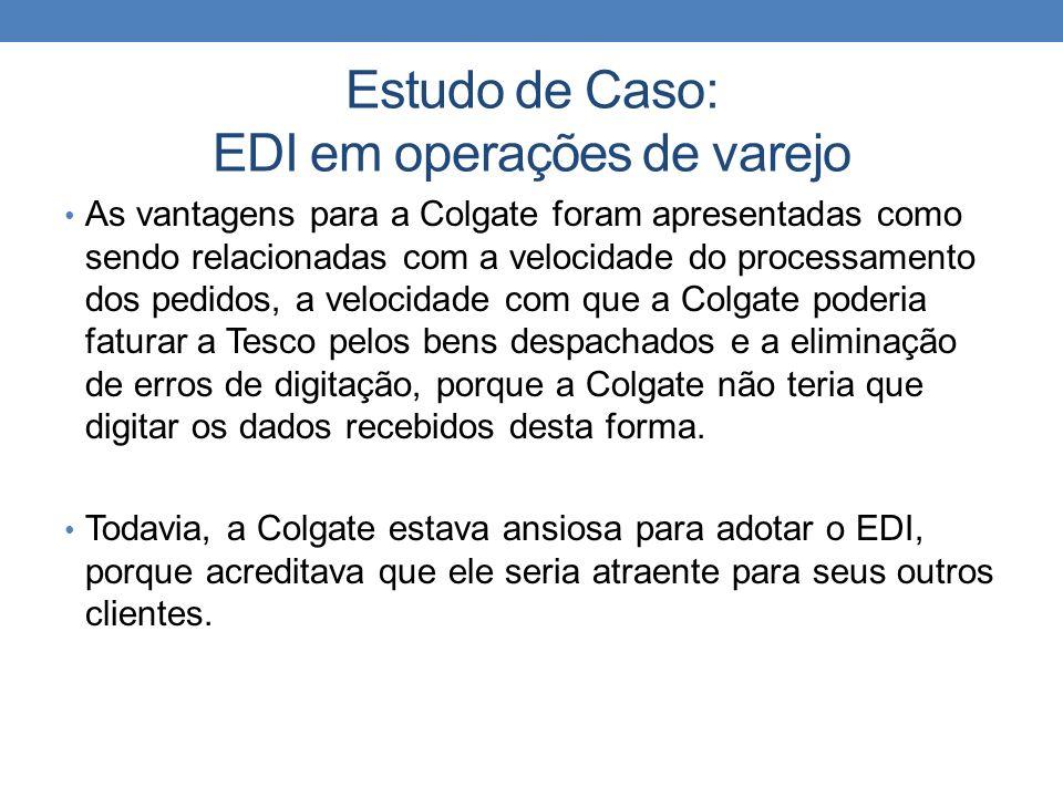Estudo de Caso: EDI em operações de varejo As vantagens para a Colgate foram apresentadas como sendo relacionadas com a velocidade do processamento do